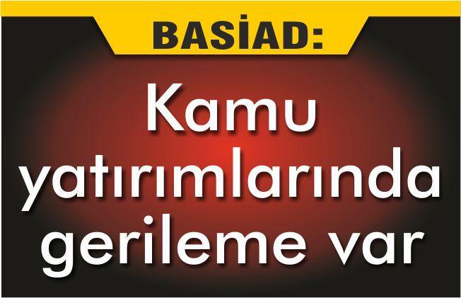 BASİAD 'KAMU YATIRIMLARINDA GERİLEME VAR'