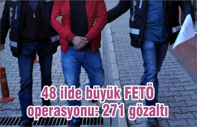 48 ilde büyük FETÖ operasyonu: 271 gözaltı