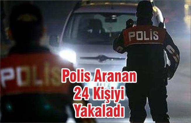Polis Aranan 24 Kişiyi Yakaladı