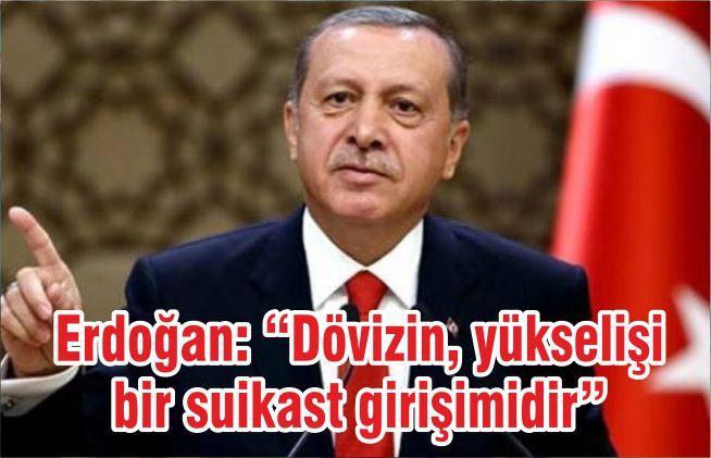 """Erdoğan: """"Dövizin, yükselişi bir suikast girişimidir"""""""