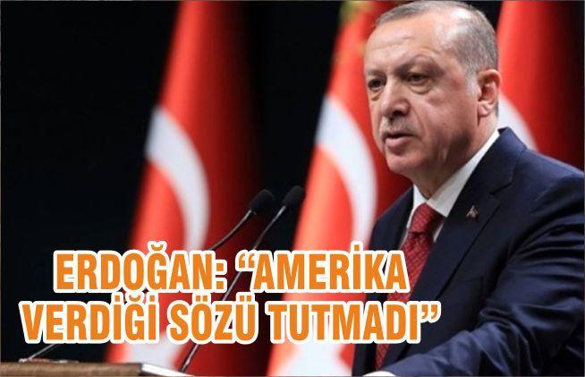 """ERDOĞAN: """"AMERİKA VERDİĞİ SÖZÜ TUTMADI"""""""
