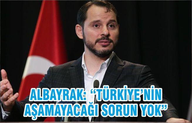 """ALBAYRAK: """"TÜRKİYE'NİN AŞAMAYACAĞI SORUN YOK"""""""