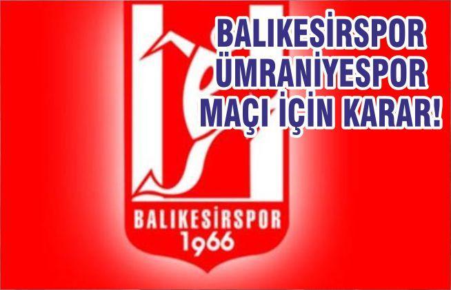 BALIKESİRSPOR-ÜMRANİYESPOR MAÇI İÇİN KARAR!