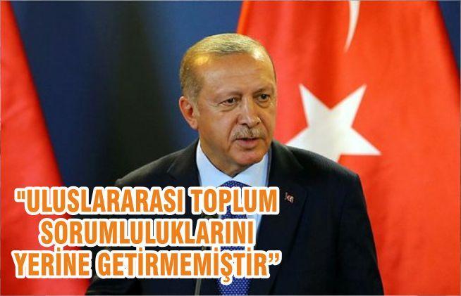 """""""ULUSLARARASI TOPLUM SORUMLULUKLARINI YERİNE GETİRMEMİŞTİR"""""""