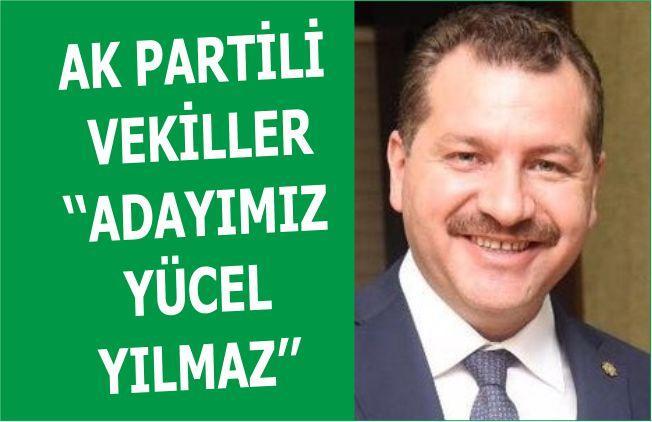AK PARTİLİ VEKİLLER ''ADAYIMIZ YÜCEL YILMAZ''