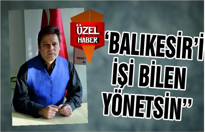 """""""BALIKESİR'İ İŞİ BİLEN YÖNETSİN"""""""