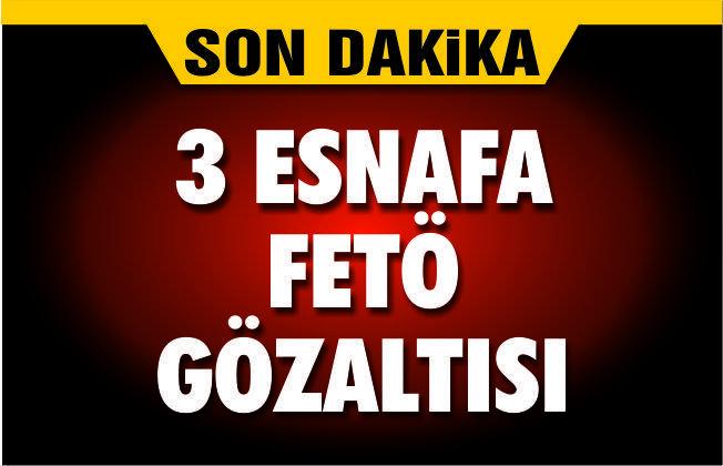 3 ESNAFA FETÖ GÖZALTISI