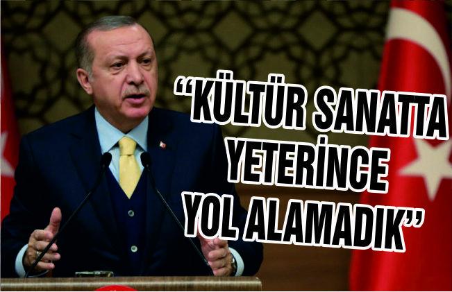 """ERDOĞAN """"16 YILDA KÜLTÜR VE SANATTA YETERİ KADAR YOL ALAMADIK"""""""
