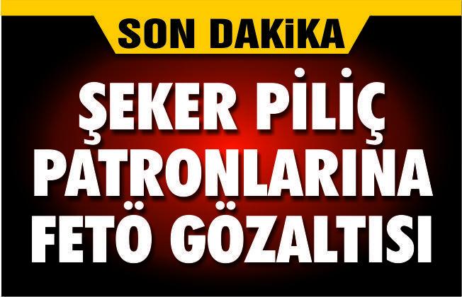 ŞEKER PİLİÇ PATRONLARINA FETÖ GÖZALTISI