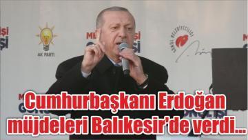 Cumhurbaşkanı Erdoğan müjdeleri Balıkesir'de verdi…