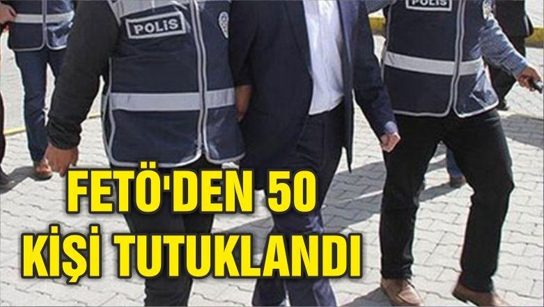 FETÖ'DEN 50 KİŞİ TUTUKLANDI