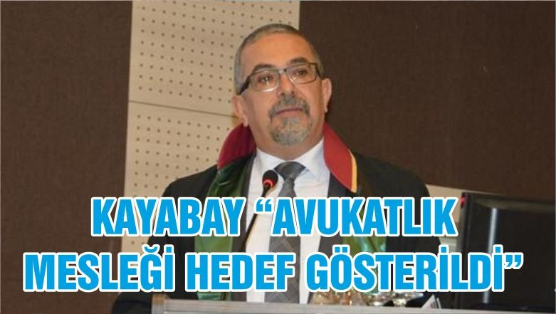 """KAYABAY """"AVUKATLIK MESLEĞİ HEDEF GÖSTERİLDİ"""""""