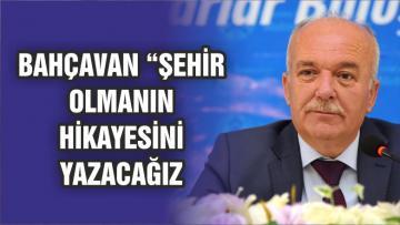 """Başkan Bahçavan; """"Şehir Olmanın Hikayesini Birlikte Yazacağız"""""""