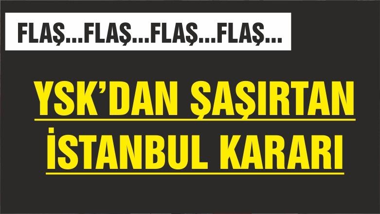 YSK'DAN ŞAŞIRTICI İSTANBUL KARARI