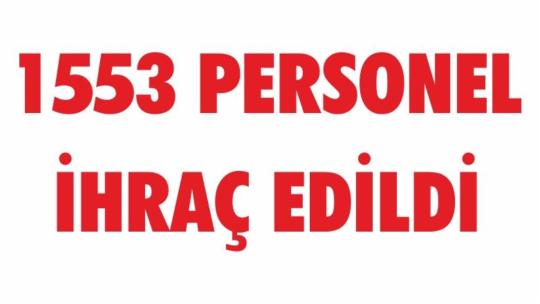 1553 PERSONEL İHRAÇ EDİLDİ