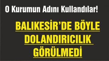 BALIKESİR'DE BÖYLE DOLANDIRICILIK GÖRÜLMEDİ!