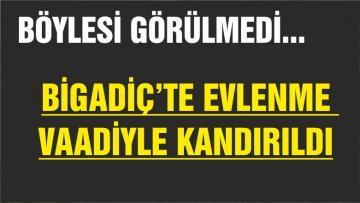 BİGADİÇ'TE EVLENME VAADİYLE KANDIRILDI