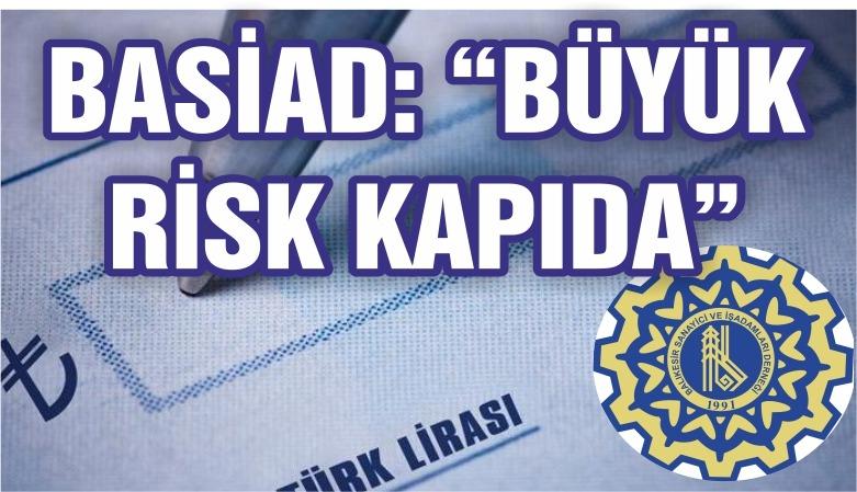 """BASİAD: """"BÜYÜK RİSK KAPIDA"""""""