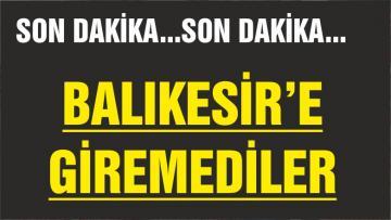 BALIKESİR'E GİREMEDİLER