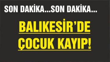 BALIKESİR'DE KAYIP ÇOCUK ARANIYOR!