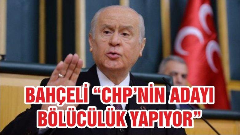 """BAHÇELİ """"CHP ADAYI BÖLÜCÜLÜK YAPIYOR"""""""