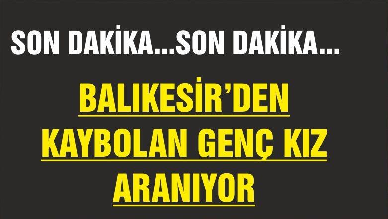 BALIKESİR'DE KAYBOLAN KIZ ARANIYOR