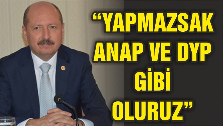 """AKSİ TAKTİRDE ANAP VE DYP GİBİ OLURUZ!"""