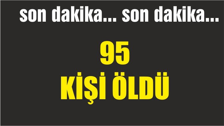 95 KİŞİ ÖLDÜ