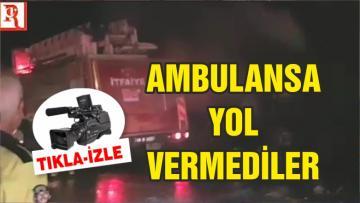 AMBULANSA YOL VERMEDİLER