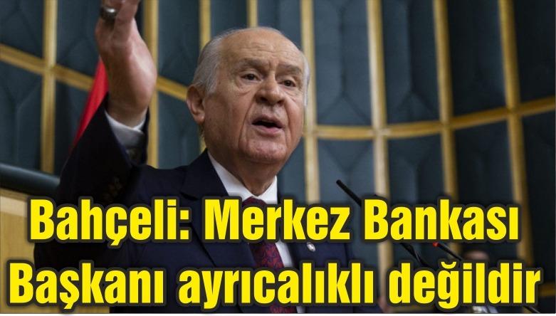 Bahçeli: Merkez Bankası Başkanı ayrıcalıklı değildir