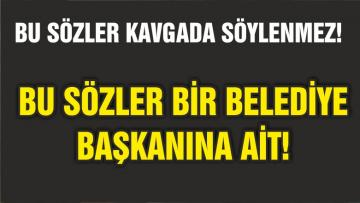 BU SÖZLER BİR BELEDİYE BAŞKANI'NA AİT!
