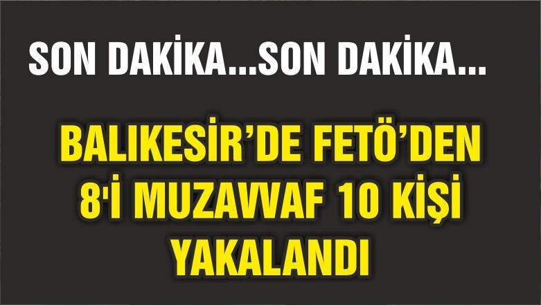 BALIKESİR'DE FETÖ OPERASYONUNDA 8'İ MUZAVVAF 10 ŞÜPHELİ YAKALANDI
