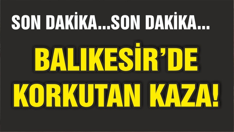BALIKESİR'DE KORKUTAN KAZA