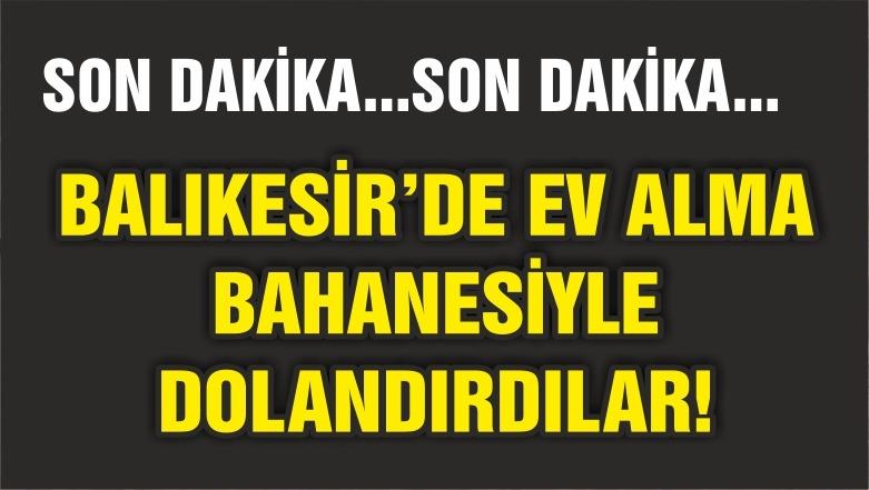 BALIKESİR'DE EV ALMA BAHANESİYLE DOLANDIRDILAR
