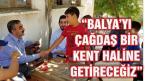 """""""BALYA'YI ÇAĞDAŞ BİR KENT HALİNE GETİRECEĞİZ"""""""