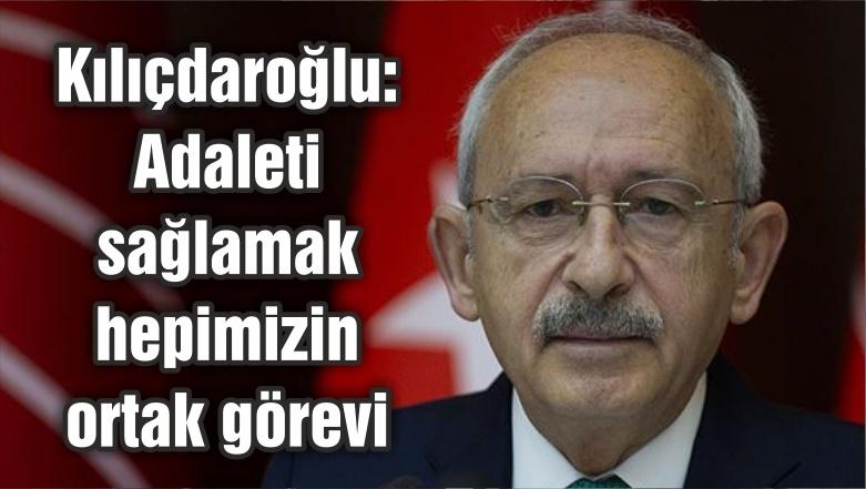 Kılıçdaroğlu: Adaleti sağlamak hepimizin ortak görevi