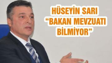 """HÜSEYİN SARI """"BAKAN MEVZUATI BİLMİYOR"""""""
