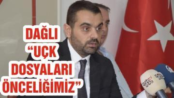 """DAĞLI """"UÇK DOSYALARI ÖNCELİĞİMİZ"""""""