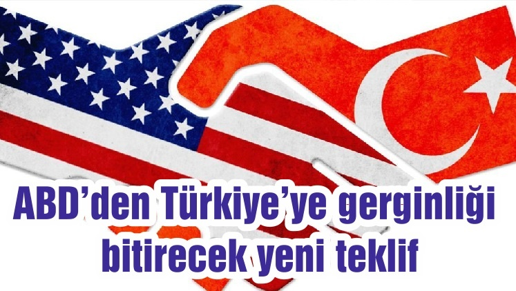 ABD'den Türkiye'ye gerginliği bitirecek yeni teklif