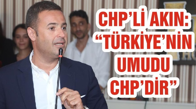"""CHP'Lİ AHMET AKIN: """"TÜRKİYE'NİN UMUDU CHP'DİR"""""""