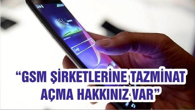 """""""GSM ŞİRKETLERİNE TAZMİNAT AÇMA HAKKINIZ VAR"""""""