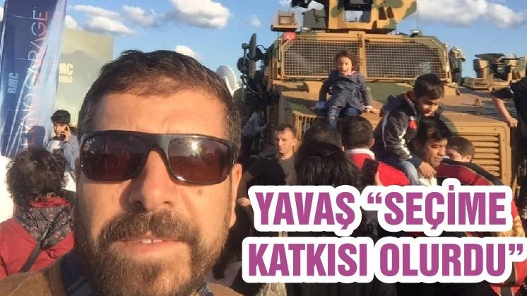 """YAVAŞ """"SEÇİME KATKISI OLURDU"""""""