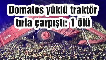 Domates yüklü traktör tırla çarpıştı: 1 ölü