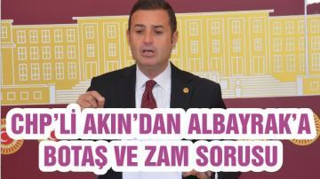 CHP'Lİ AKIN'DAN ALBAYRAK'A BOTAŞ VE ZAM SORUSU