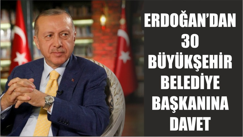Erdoğan'dan 30 büyükşehir belediye başkanına davet