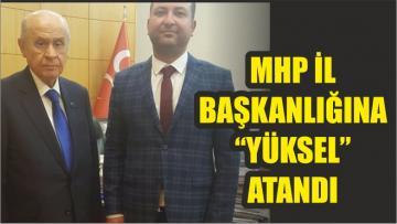"""MHP İL BAŞKANLIĞI'NA """"YÜKSEL"""" ATANDI"""