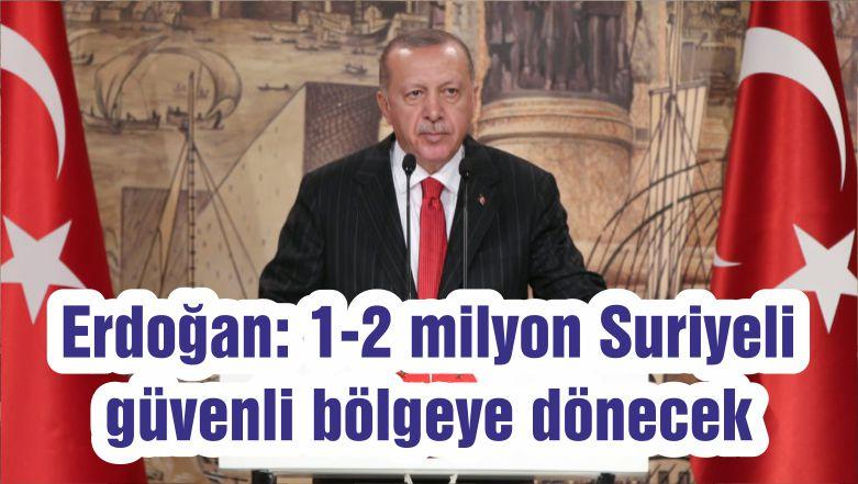 Erdoğan: 1-2 milyon Suriyeli güvenli bölgeye dönecek