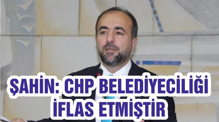 """ŞAHİN """"CHP BELEDİYECİLİĞİ İFLAS ETMİŞTİR"""""""