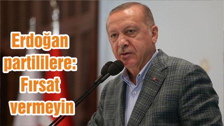 Erdoğan partililere: Fırsat vermeyin