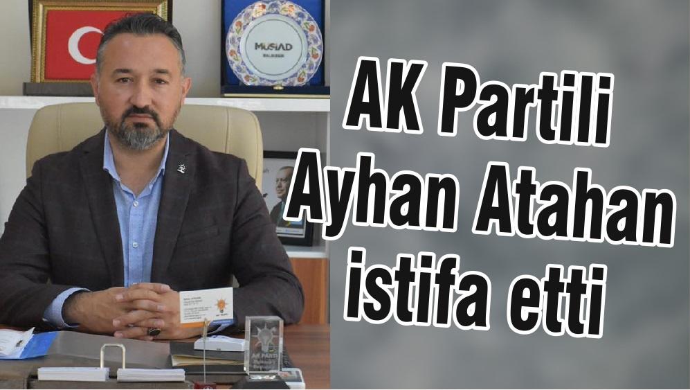 AK Partili Ayhan Atahan istifa etti